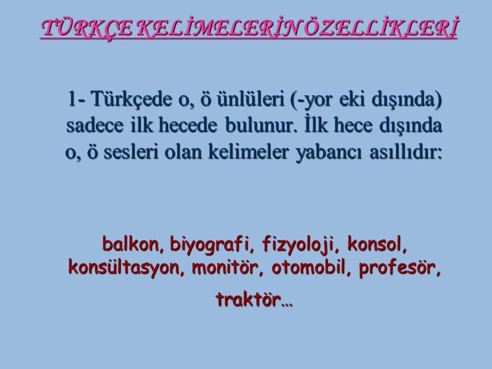 1- Türkçede o, ö ünlüleri (-yor eki dışında) sadece ilk hecede bulunur. İlk hece dışında o, ö sesleri olan kelimeler yabancı asıllıdır: balkon, biyogr