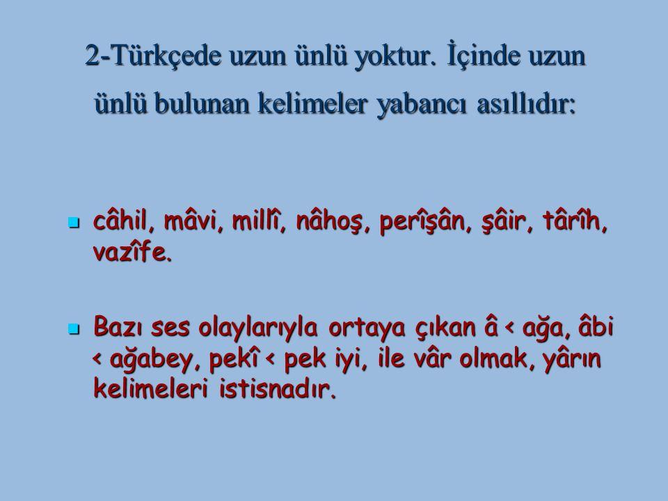 2-Türkçede uzun ünlü yoktur. İçinde uzun ünlü bulunan kelimeler yabancı asıllıdır: câhil, mâvi, millî, nâhoş, perîşân, şâir, târîh, vazîfe. câhil, mâv