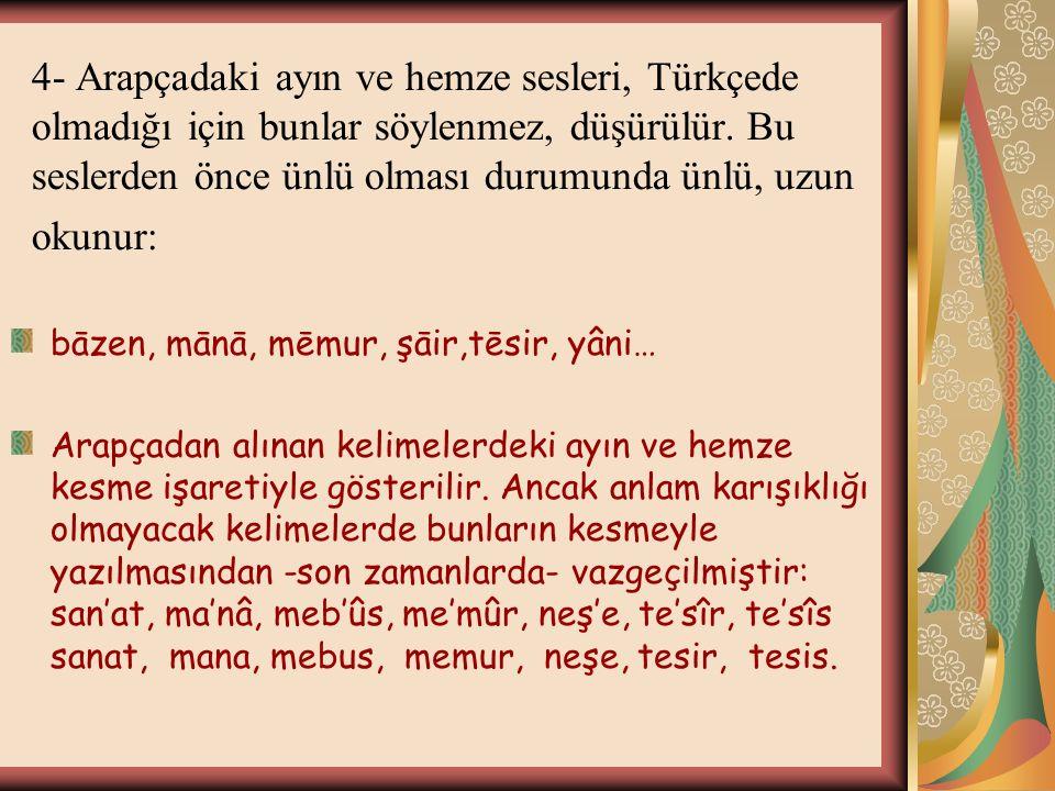 4- Arapçadaki ayın ve hemze sesleri, Türkçede olmadığı için bunlar söylenmez, düşürülür. Bu seslerden önce ünlü olması durumunda ünlü, uzun okunur: bā