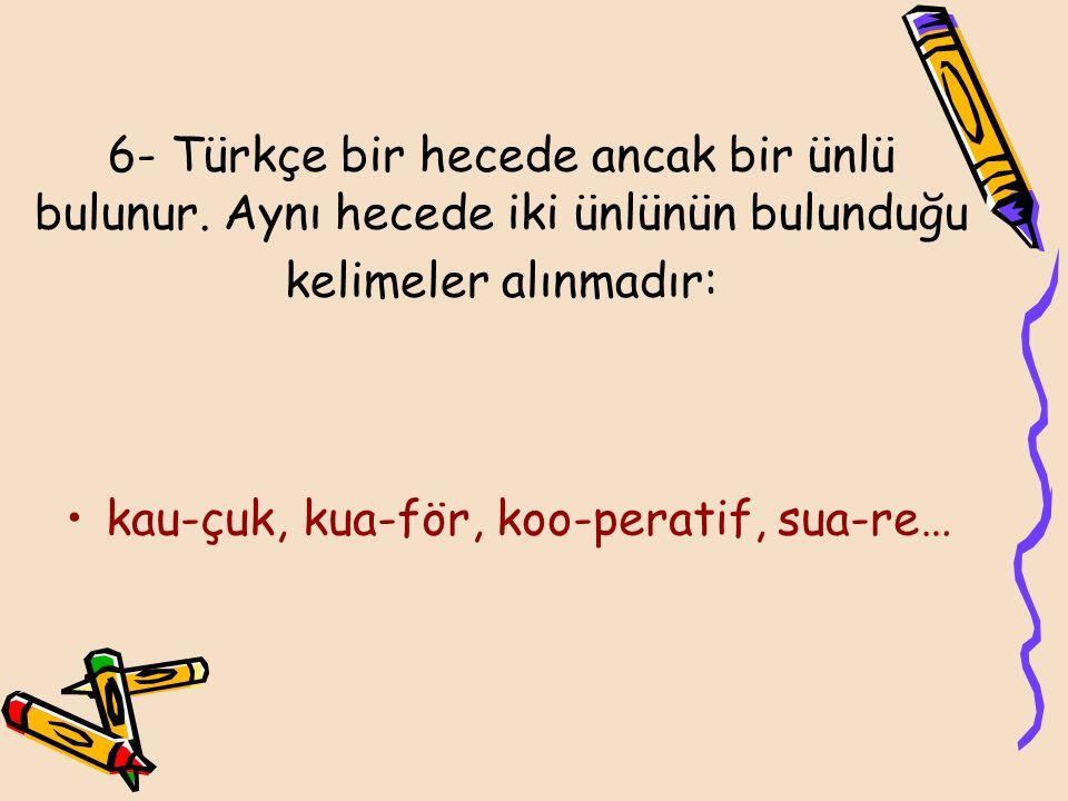 6- Türkçe bir hecede ancak bir ünlü bulunur. Aynı hecede iki ünlünün bulunduğu kelimeler alınmadır: kau-çuk, kua-för, koo-peratif, sua-re…
