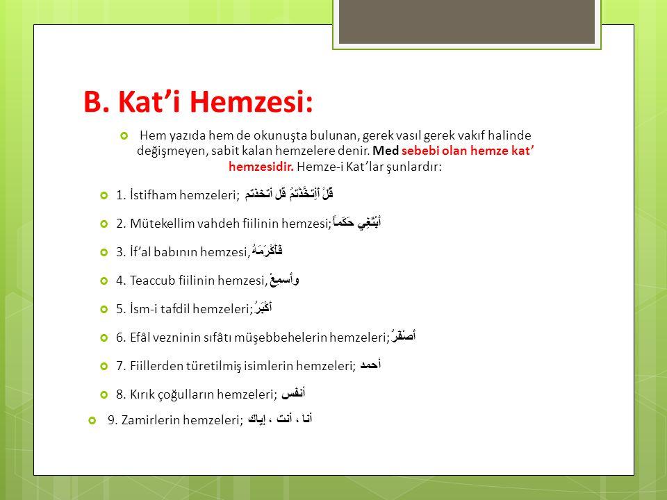 B. Kat'i Hemzesi:  Hem yazıda hem de okunuşta bulunan, gerek vasıl gerek vakıf halinde değişmeyen, sabit kalan hemzelere denir. Med sebebi olan hemze