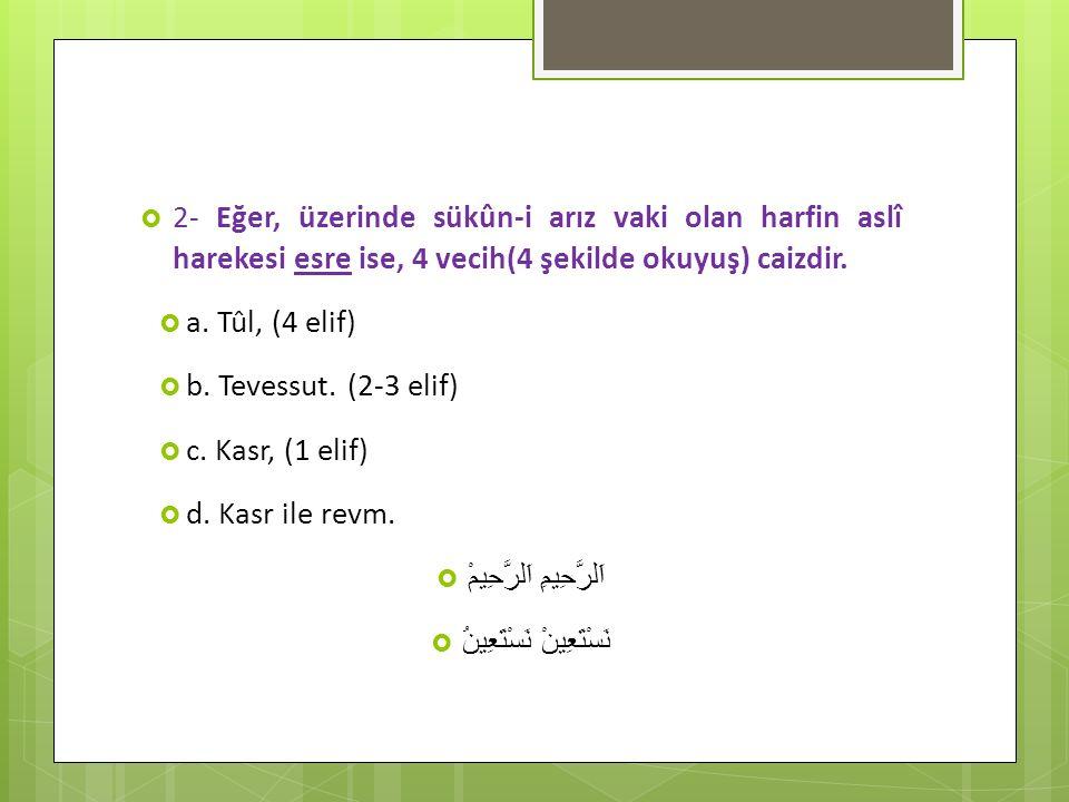  2- Eğer, üzerinde sükûn-i arız vaki olan harfin aslî harekesi esre ise, 4 vecih(4 şekilde okuyuş) caizdir.  a. Tûl, (4 elif)  b. Tevessut. (2-3 el