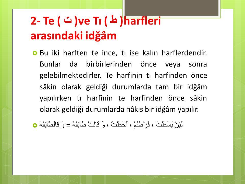 2- Te ( ت ) ve Tı ( ط ) harfleri arasındaki idğâm  Bu iki harften te ince, tı ise kalın harflerdendir. Bunlar da birbirlerinden önce veya sonra geleb