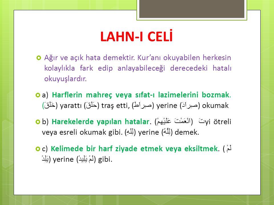 LAHN-I CELİ  Ağır ve açık hata demektir. Kur'anı okuyabilen herkesin kolaylıkla fark edip anlayabileceği derecedeki hatalı okuyuşlardır.  a) Harfler