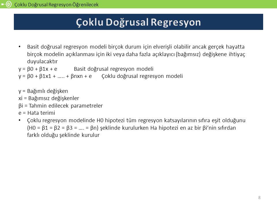 Çoklu Doğrusal Regresyon Öğrenilecek 8 Basit doğrusal regresyon modeli birçok durum için elverişli olabilir ancak gerçek hayatta birçok modelin açıklanması için iki veya daha fazla açıklayıcı (bağımsız) değişkene ihtiyaç duyulacaktır y = β0 + β1x + e Basit doğrusal regresyon modeli y = β0 + β1x1 + …..