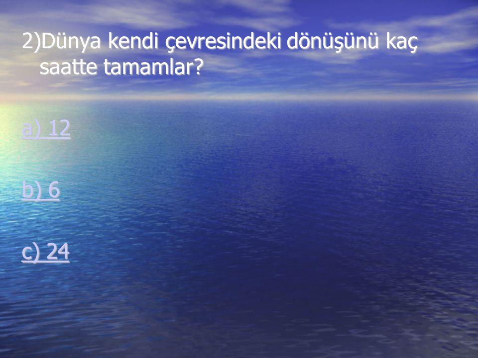 2)Dünya kendi çevresindeki dönüşünü kaç saatte tamamlar? a) 12 a) 12 b) 6 b) 6 c) 24 c) 24