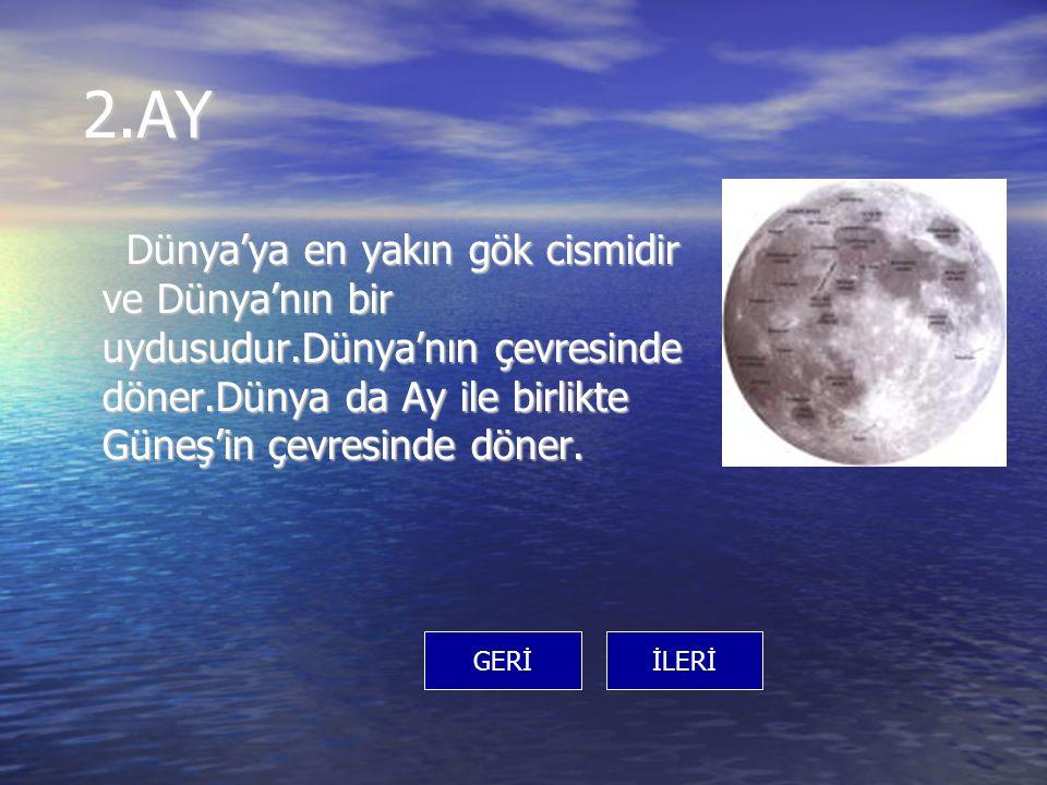 2.AY 2.AY Dünya'ya en yakın gök cismidir ve Dünya'nın bir uydusudur.Dünya'nın çevresinde döner.Dünya da Ay ile birlikte Güneş'in çevresinde döner. Dün
