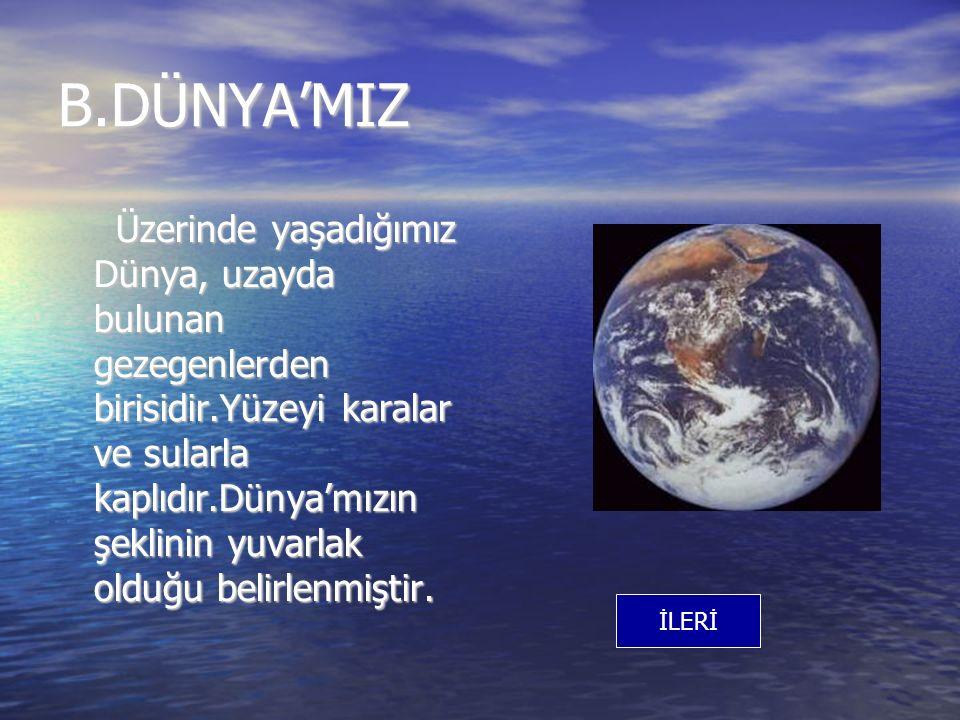 B.DÜNYA'MIZ Üzerinde yaşadığımız Dünya, uzayda bulunan gezegenlerden birisidir.Yüzeyi karalar ve sularla kaplıdır.Dünya'mızın şeklinin yuvarlak olduğu