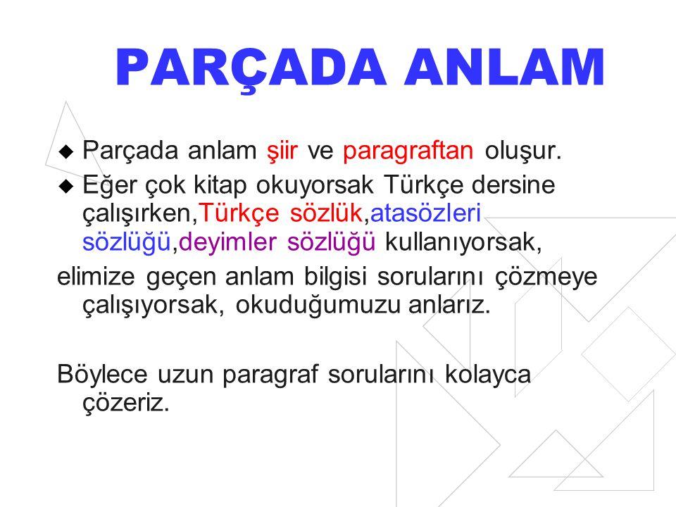 PARÇADA ANLAM  Parçada anlam şiir ve paragraftan oluşur.  Eğer çok kitap okuyorsak Türkçe dersine çalışırken,Türkçe sözlük,atasözleri sözlüğü,deyiml
