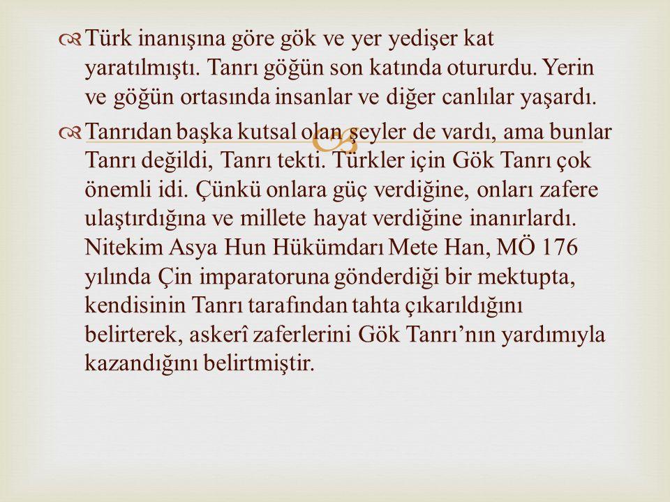   Türk inanışına göre gök ve yer yedişer kat yaratılmıştı. Tanrı göğün son katında otururdu. Yerin ve göğün ortasında insanlar ve diğer canlılar yaş