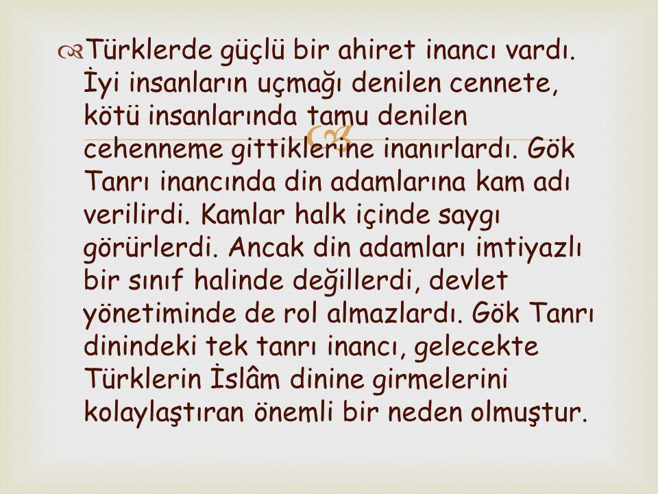   Türklerde güçlü bir ahiret inancı vardı. İyi insanların uçmağı denilen cennete, kötü insanlarında tamu denilen cehenneme gittiklerine inanırlardı.