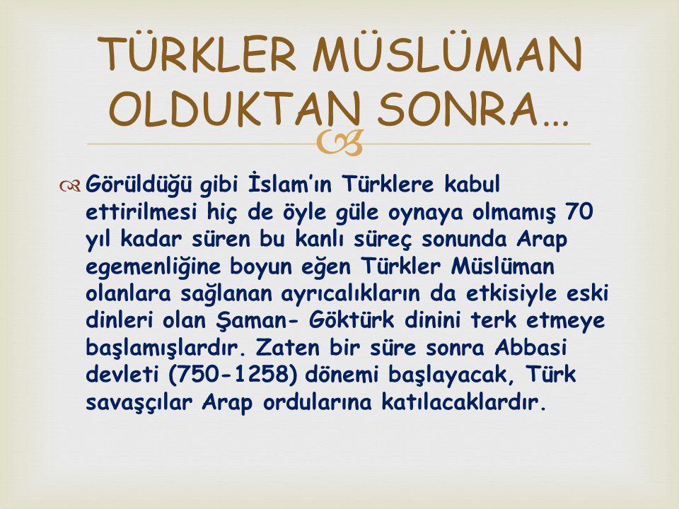   Görüldüğü gibi İslam'ın Türklere kabul ettirilmesi hiç de öyle güle oynaya olmamış 70 yıl kadar süren bu kanlı süreç sonunda Arap egemenliğine boy