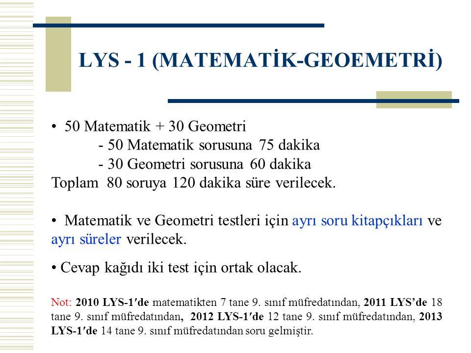 LYS - 1 (MATEMATİK-GEOEMETRİ) 50 Matematik + 30 Geometri - 50 Matematik sorusuna 75 dakika - 30 Geometri sorusuna 60 dakika Toplam 80 soruya 120 dakika süre verilecek.
