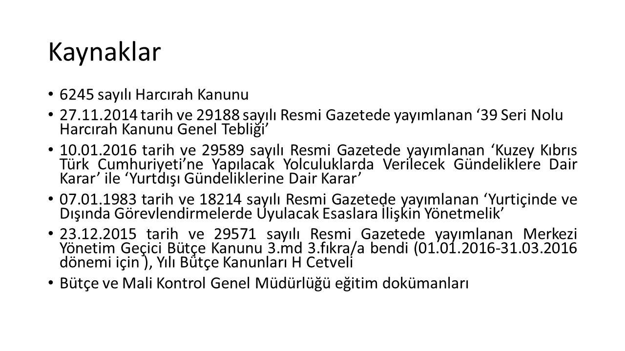 Kaynaklar 6245 sayılı Harcırah Kanunu 27.11.2014 tarih ve 29188 sayılı Resmi Gazetede yayımlanan '39 Seri Nolu Harcırah Kanunu Genel Tebliği' 10.01.2016 tarih ve 29589 sayılı Resmi Gazetede yayımlanan 'Kuzey Kıbrıs Türk Cumhuriyeti'ne Yapılacak Yolculuklarda Verilecek Gündeliklere Dair Karar' ile 'Yurtdışı Gündeliklerine Dair Karar' 07.01.1983 tarih ve 18214 sayılı Resmi Gazetede yayımlanan 'Yurtiçinde ve Dışında Görevlendirmelerde Uyulacak Esaslara İlişkin Yönetmelik' 23.12.2015 tarih ve 29571 sayılı Resmi Gazetede yayımlanan Merkezi Yönetim Geçici Bütçe Kanunu 3.md 3.fıkra/a bendi (01.01.2016-31.03.2016 dönemi için ), Yılı Bütçe Kanunları H Cetveli Bütçe ve Mali Kontrol Genel Müdürlüğü eğitim dokümanları