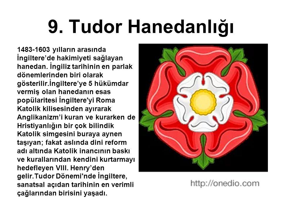 9. Tudor Hanedanlığı 1483-1603 yılların arasında İngiltere'de hakimiyeti sağlayan hanedan. İngiliz tarihinin en parlak dönemlerinden biri olarak göste