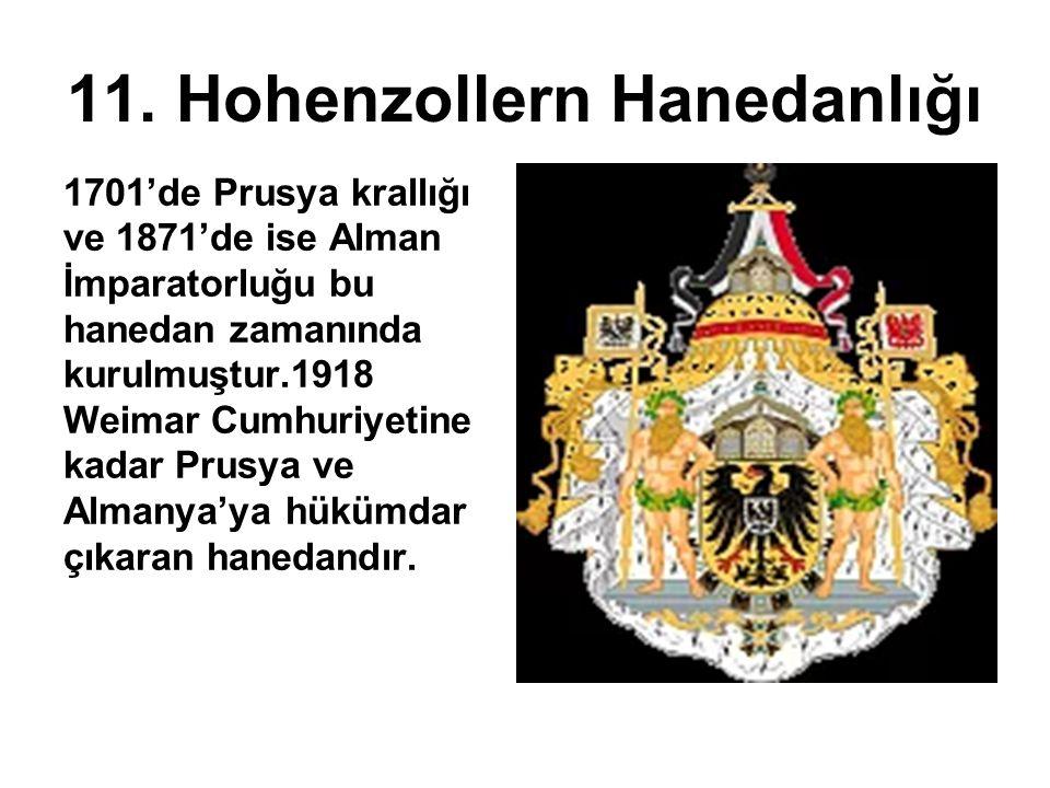 11. Hohenzollern Hanedanlığı 1701'de Prusya krallığı ve 1871'de ise Alman İmparatorluğu bu hanedan zamanında kurulmuştur.1918 Weimar Cumhuriyetine kad