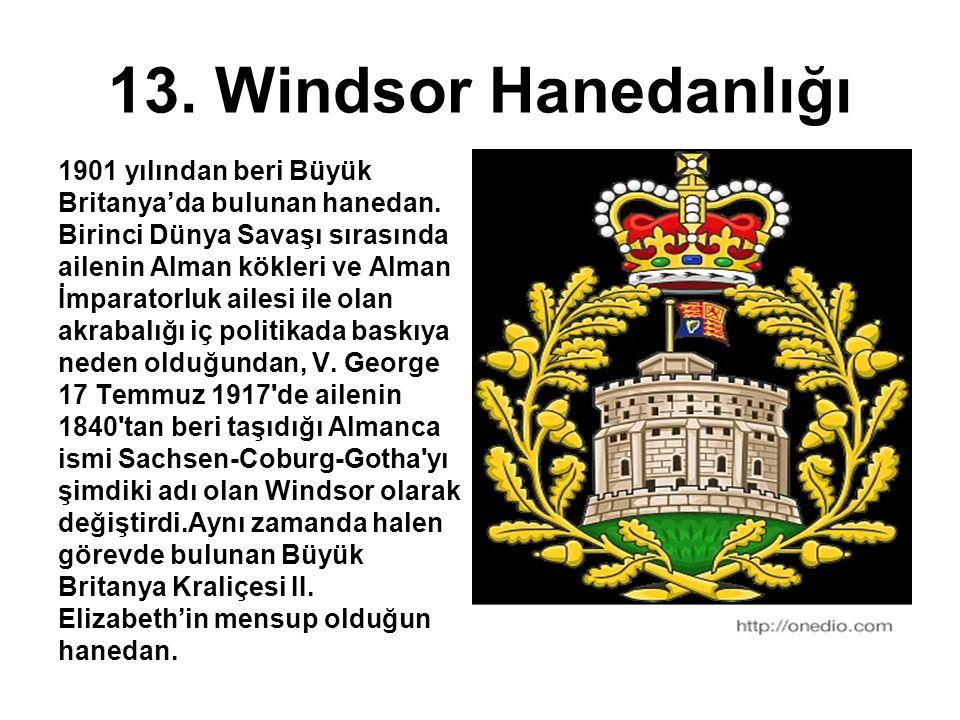 13. Windsor Hanedanlığı 1901 yılından beri Büyük Britanya'da bulunan hanedan. Birinci Dünya Savaşı sırasında ailenin Alman kökleri ve Alman İmparatorl