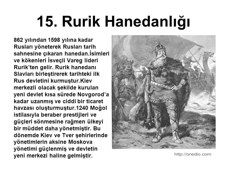 15. Rurik Hanedanlığı 862 yılından 1598 yılına kadar Rusları yöneterek Rusları tarih sahnesine çıkaran hanedan.İsimleri ve kökenleri İsveçli Vareg lid