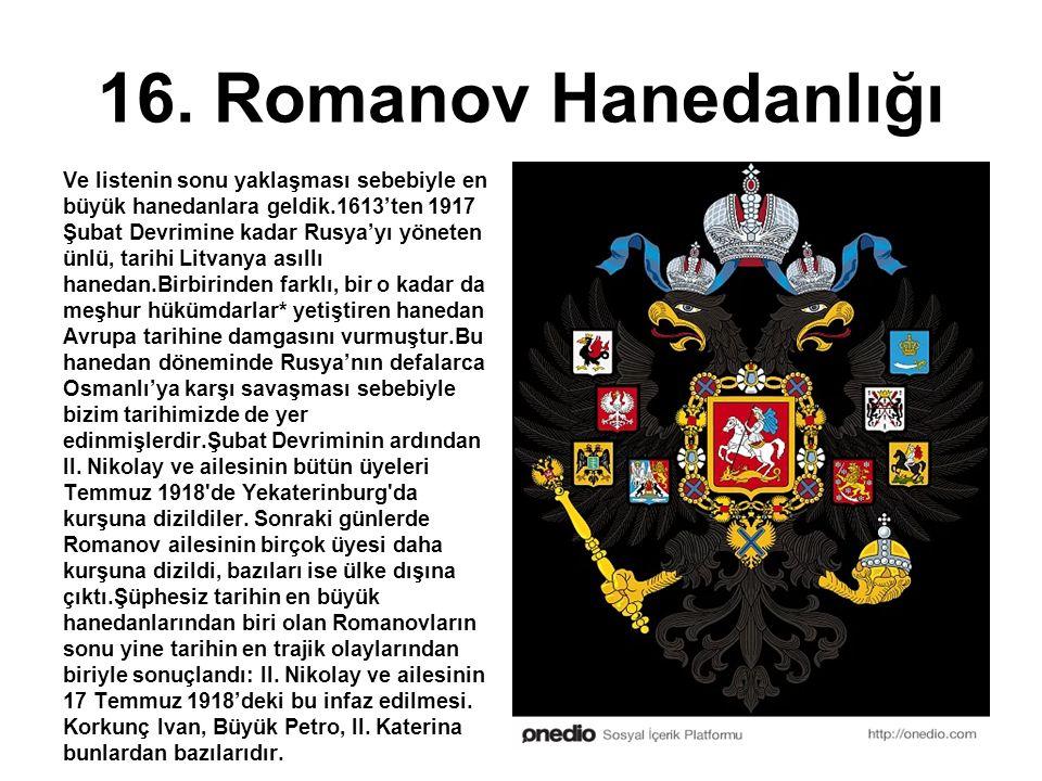 16. Romanov Hanedanlığı Ve listenin sonu yaklaşması sebebiyle en büyük hanedanlara geldik.1613'ten 1917 Şubat Devrimine kadar Rusya'yı yöneten ünlü, t