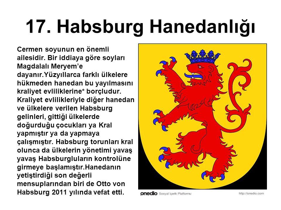 17. Habsburg Hanedanlığı Cermen soyunun en önemli ailesidir. Bir iddiaya göre soyları Magdalalı Meryem'e dayanır.Yüzyıllarca farklı ülkelere hükmeden