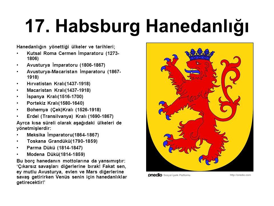 17. Habsburg Hanedanlığı Hanedanlığın yönettiği ülkeler ve tarihleri; Kutsal Roma Cermen İmparatoru (1273- 1806) Avusturya İmparatoru (1806-1867) Avus