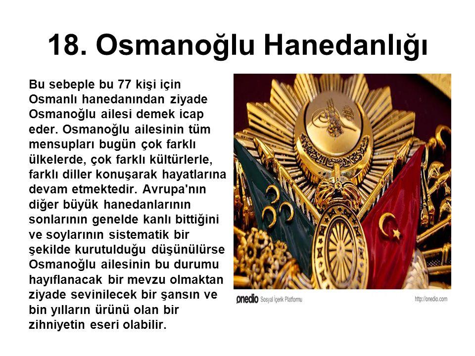 18. Osmanoğlu Hanedanlığı Bu sebeple bu 77 kişi için Osmanlı hanedanından ziyade Osmanoğlu ailesi demek icap eder. Osmanoğlu ailesinin tüm mensupları
