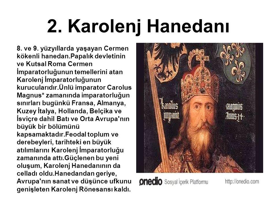 2. Karolenj Hanedanı 8. ve 9. yüzyıllarda yaşayan Cermen kökenli hanedan.Papalık devletinin ve Kutsal Roma Cermen İmparatorluğunun temellerini atan Ka