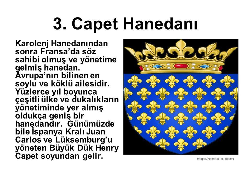 3. Capet Hanedanı Karolenj Hanedanından sonra Fransa'da söz sahibi olmuş ve yönetime gelmiş hanedan. Avrupa'nın bilinen en soylu ve köklü ailesidir. Y
