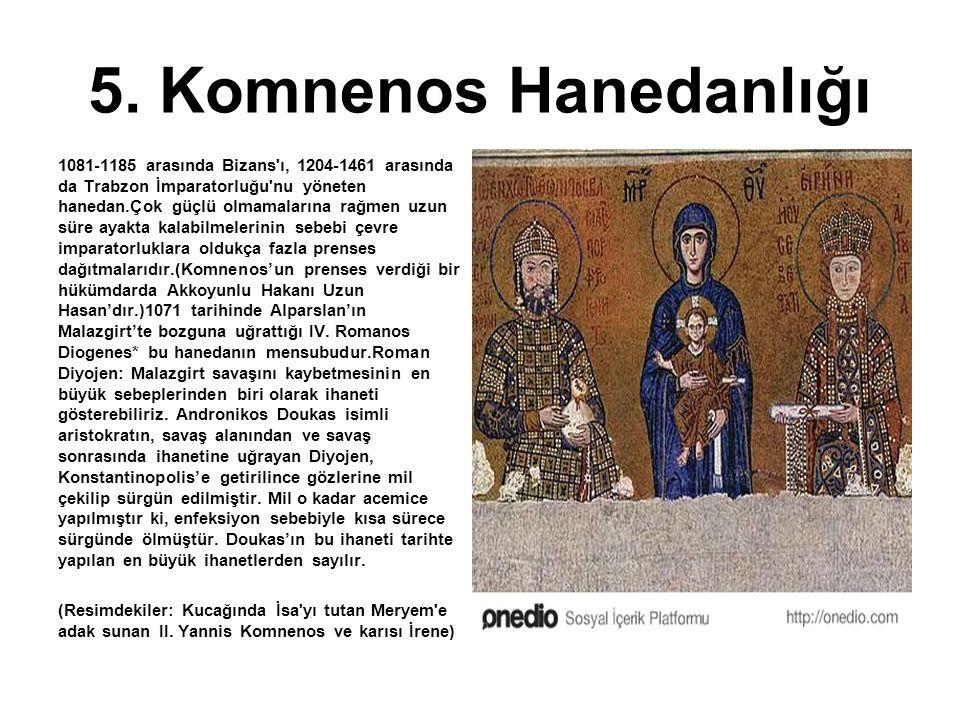 5. Komnenos Hanedanlığı 1081-1185 arasında Bizans'ı, 1204-1461 arasında da Trabzon İmparatorluğu'nu yöneten hanedan.Çok güçlü olmamalarına rağmen uzun