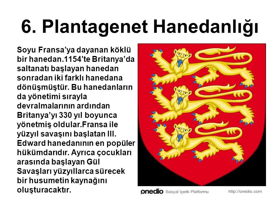 6. Plantagenet Hanedanlığı Soyu Fransa'ya dayanan köklü bir hanedan.1154'te Britanya'da saltanatı başlayan hanedan sonradan iki farklı hanedana dönüşm