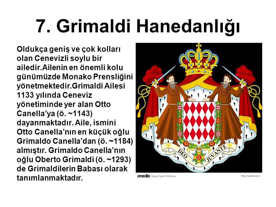 7. Grimaldi Hanedanlığı Oldukça geniş ve çok kolları olan Cenevizli soylu bir ailedir.Ailenin en önemli kolu günümüzde Monako Prensliğini yönetmektedi