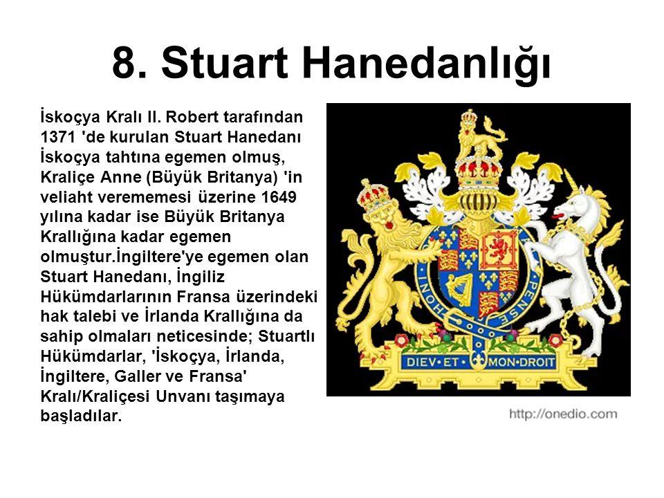8. Stuart Hanedanlığı İskoçya Kralı II. Robert tarafından 1371 'de kurulan Stuart Hanedanı İskoçya tahtına egemen olmuş, Kraliçe Anne (Büyük Britanya)