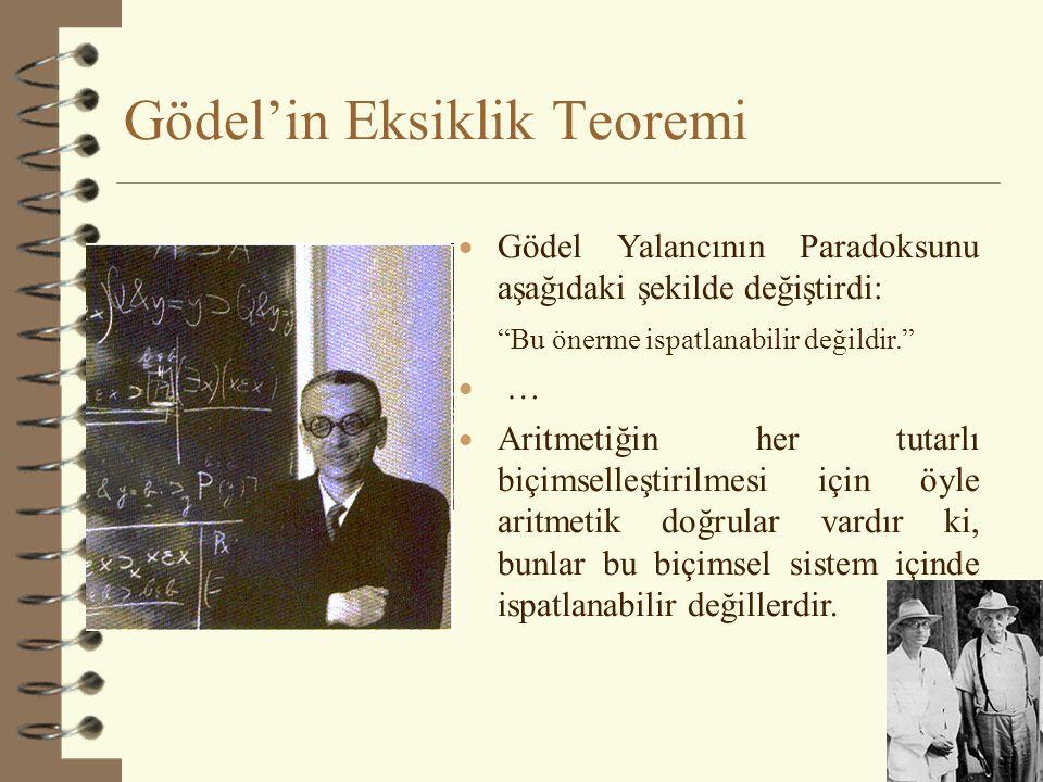Gödel'in Eksiklik Teoremi 5  Gödel Yalancının Paradoksunu aşağıdaki şekilde değiştirdi: Bu önerme ispatlanabilir değildir.  …  Aritmetiğin her tutarlı biçimselleştirilmesi için öyle aritmetik doğrular vardır ki, bunlar bu biçimsel sistem içinde ispatlanabilir değillerdir.