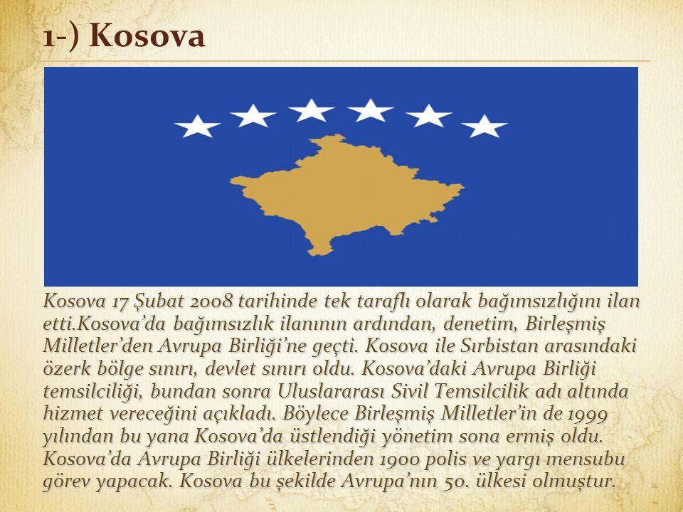 1-) Kosova Kosova 17 Şubat 2008 tarihinde tek taraflı olarak bağımsızlığını ilan etti.Kosova'da bağımsızlık ilanının ardından, denetim, Birleşmiş Milletler'den Avrupa Birliği'ne geçti.
