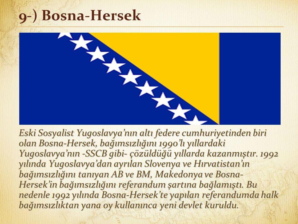 9-) Bosna-Hersek Eski Sosyalist Yugoslavya'nın altı federe cumhuriyetinden biri olan Bosna-Hersek, bağımsızlığını 1990'lı yıllardaki Yugoslavya'nın -S