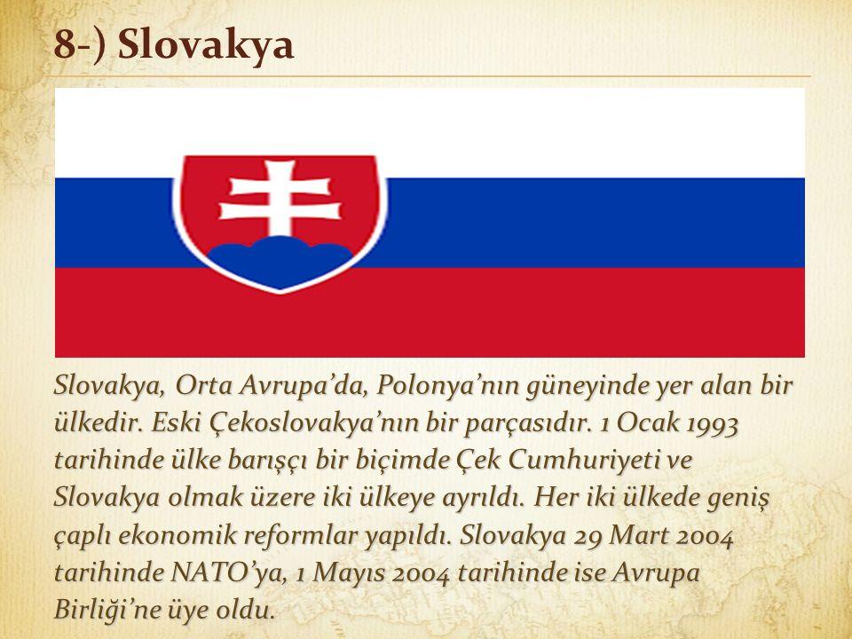 8-) Slovakya Slovakya, Orta Avrupa'da, Polonya'nın güneyinde yer alan bir ülkedir. Eski Çekoslovakya'nın bir parçasıdır. 1 Ocak 1993 tarihinde ülke ba