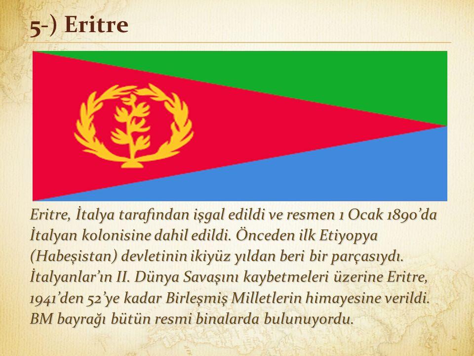 5-) Eritre Eritre, İtalya tarafından işgal edildi ve resmen 1 Ocak 1890'da İtalyan kolonisine dahil edildi.