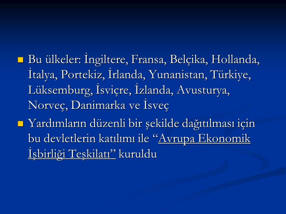 Bu ülkeler: İngiltere, Fransa, Belçika, Hollanda, İtalya, Portekiz, İrlanda, Yunanistan, Türkiye, Lüksemburg, İsviçre, İzlanda, Avusturya, Norveç, Danimarka ve İsveç Bu ülkeler: İngiltere, Fransa, Belçika, Hollanda, İtalya, Portekiz, İrlanda, Yunanistan, Türkiye, Lüksemburg, İsviçre, İzlanda, Avusturya, Norveç, Danimarka ve İsveç Yardımların düzenli bir şekilde dağıtılması için bu devletlerin katılımı ile Avrupa Ekonomik İşbirliği Teşkilatı kuruldu Yardımların düzenli bir şekilde dağıtılması için bu devletlerin katılımı ile Avrupa Ekonomik İşbirliği Teşkilatı kuruldu