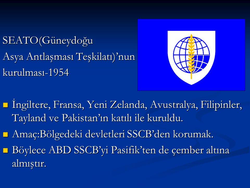 SEATO(Güneydoğu Asya Antlaşması Teşkilatı)'nun kurulması-1954 İngiltere, Fransa, Yeni Zelanda, Avustralya, Filipinler, Tayland ve Pakistan'ın katılı ile kuruldu.