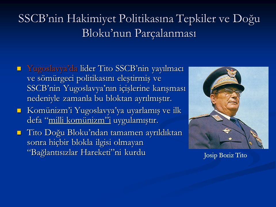 SSCB'nin Hakimiyet Politikasına Tepkiler ve Doğu Bloku'nun Parçalanması Yugoslavya'da lider Tito SSCB'nin yayılmacı ve sömürgeci politikasını eleştirmiş ve SSCB'nin Yugoslavya'nın içişlerine karışması nedeniyle zamanla bu bloktan ayrılmıştır.