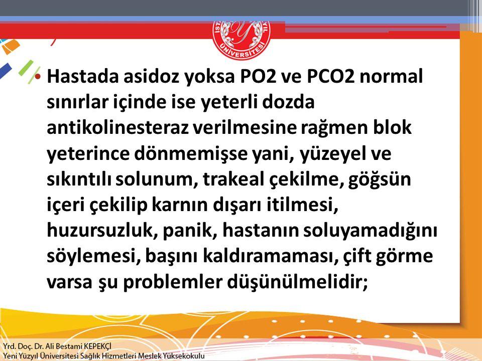 Hastada asidoz yoksa PO2 ve PCO2 normal sınırlar içinde ise yeterli dozda antikolinesteraz verilmesine rağmen blok yeterince dönmemişse yani, yüzeyel
