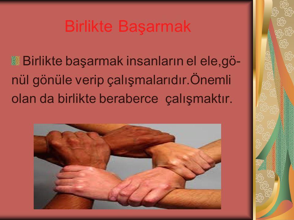 Birlikte Başarmak Birlikte başarmak insanların el ele,gö- nül gönüle verip çalışmalarıdır.Önemli olan da birlikte beraberce çalışmaktır.