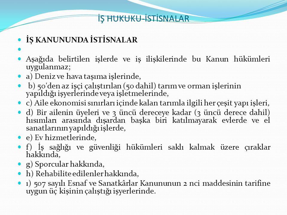 İŞ HUKUKU-İSTİSNALAR İŞ KANUNUNDA İSTİSNALAR Aşağıda belirtilen işlerde ve iş ilişkilerinde bu Kanun hükümleri uygulanmaz; a) Deniz ve hava taşıma işl