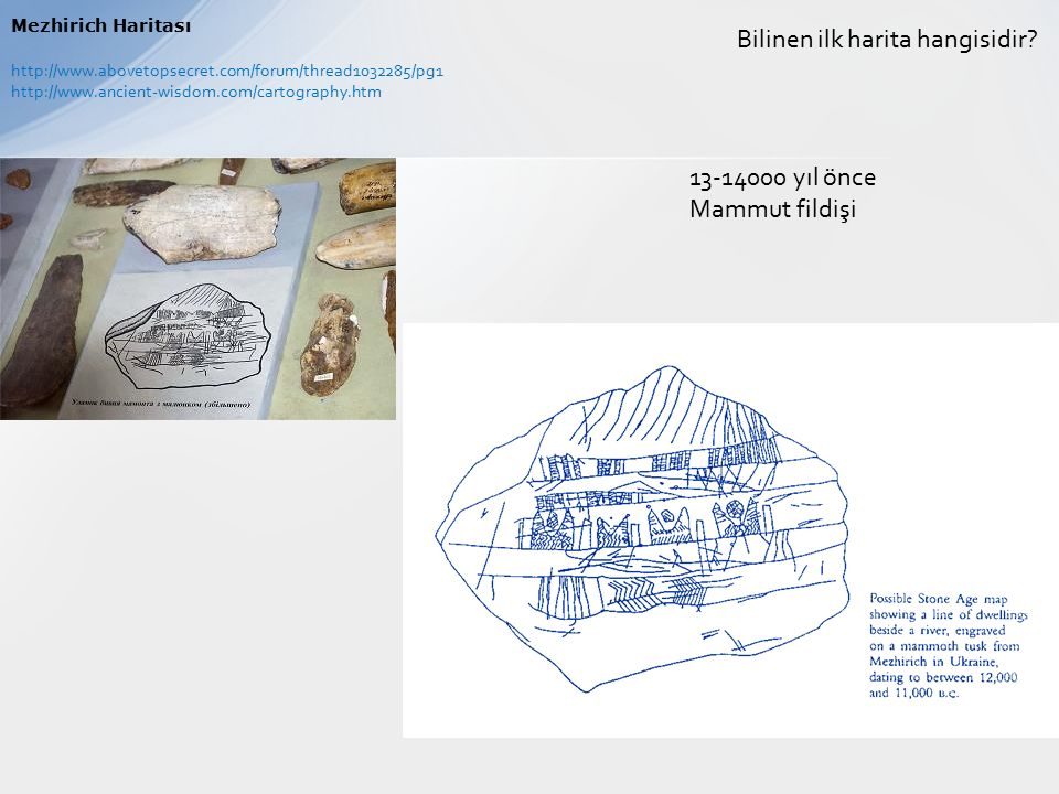 Bilinen ilk harita hangisidir? Mezhirich Haritası 13-14000 yıl önce Mammut fildişi http://www.abovetopsecret.com/forum/thread1032285/pg1 http://www.an