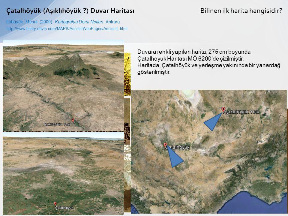 Bilinen ilk harita hangisidir?Çatalhöyük (Aşıklıhöyük ?) Duvar Haritası Elibüyük, Mesut. (2009). Kartografya Dersi Notları. Ankara. Duvara renkli yapı
