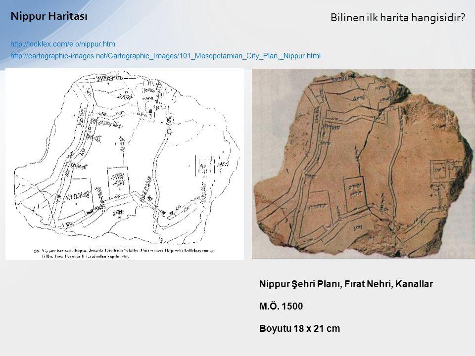 Bilinen ilk harita hangisidir? Nippur Haritası http://looklex.com/e.o/nippur.htm Nippur Şehri Planı, Fırat Nehri, Kanallar M.Ö. 1500 Boyutu 18 x 21 cm