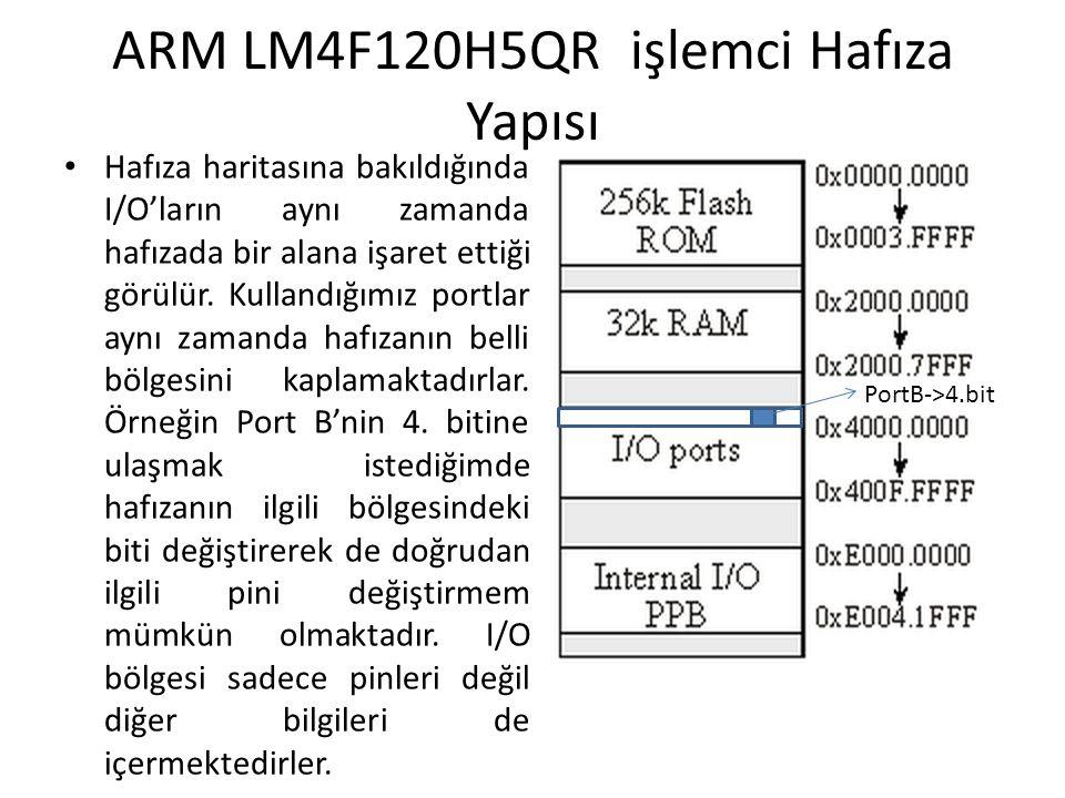 ARM LM4F120H5QR işlemci Hafıza Yapısı Hafıza haritasına bakıldığında I/O'ların aynı zamanda hafızada bir alana işaret ettiği görülür. Kullandığımız po