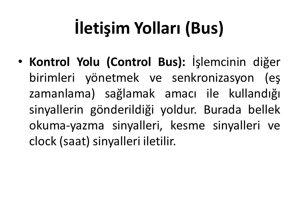 İletişim Yolları (Bus) Kontrol Yolu (Control Bus): İşlemcinin diğer birimleri yönetmek ve senkronizasyon (eş zamanlama) sağlamak amacı ile kullandığı