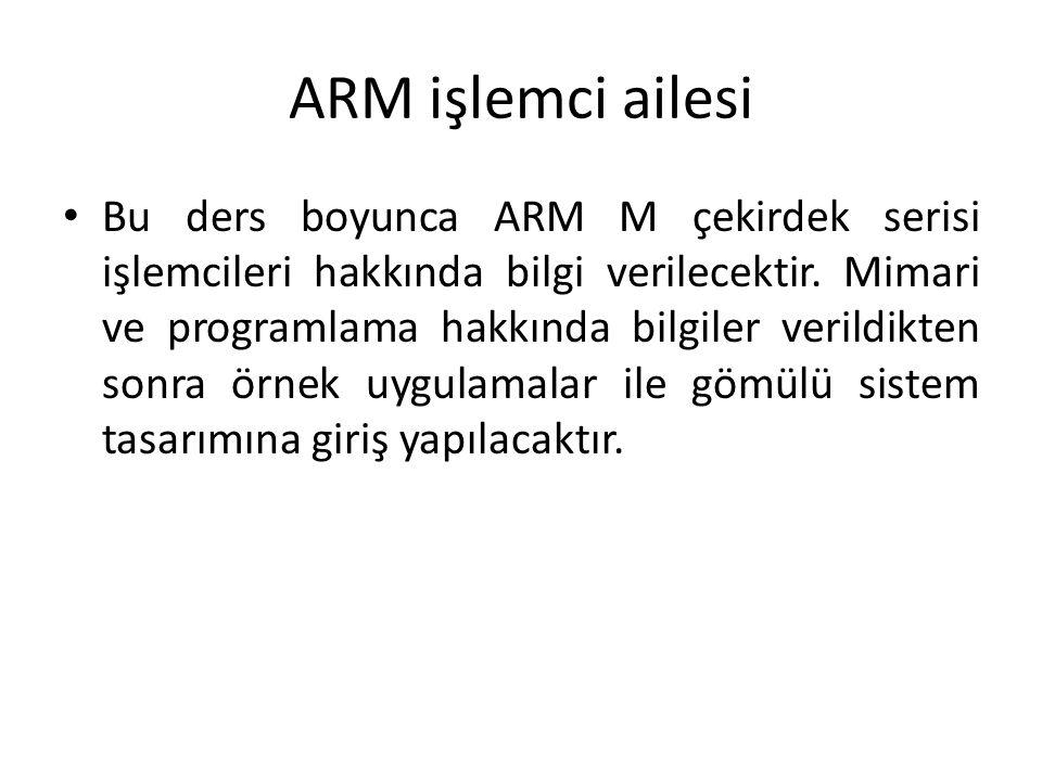 ARM işlemci ailesi Bu ders boyunca ARM M çekirdek serisi işlemcileri hakkında bilgi verilecektir. Mimari ve programlama hakkında bilgiler verildikten