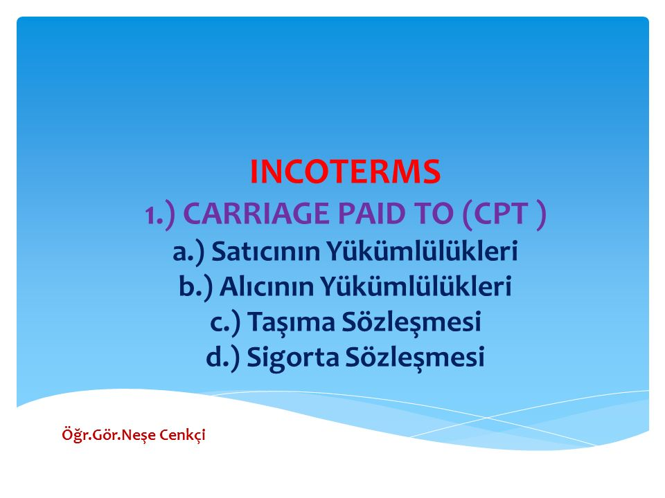 INCOTERMS 1.) CARRIAGE PAID TO (CPT ) a.) Satıcının Yükümlülükleri b.) Alıcının Yükümlülükleri c.) Taşıma Sözleşmesi d.) Sigorta Sözleşmesi Öğr.Gör.Ne